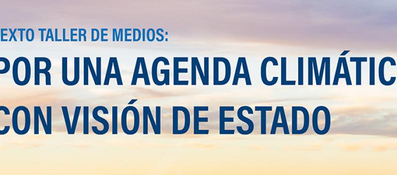 Sexto taller de medios: Por una agenda climática con visión de Estado.
